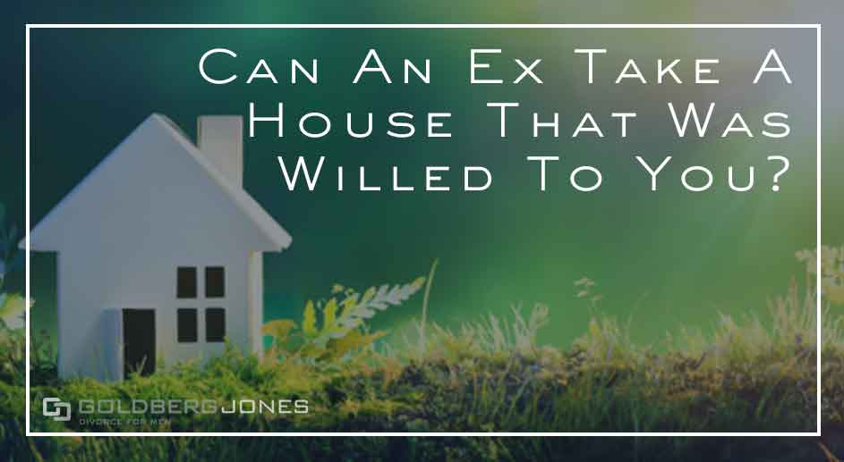 house was willed to me can ex take it